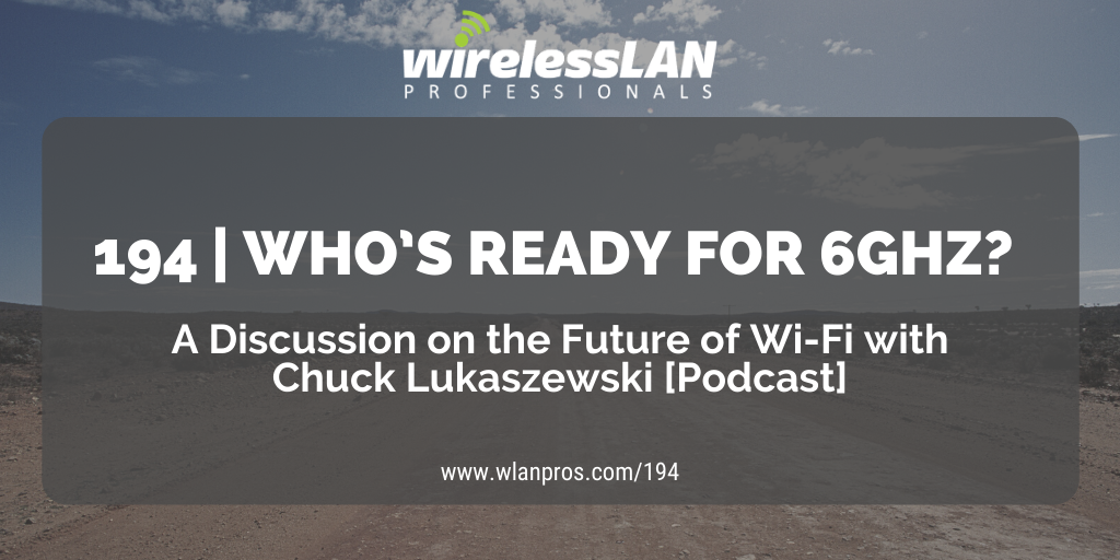 194 | Who's Ready for 6GHz? A Discussion on the Future of Wi-Fi with Chuck Lukaszewski [Podcast]