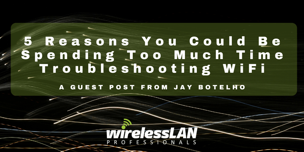5 Reasons You Could Be Spending Too Much Time Troubleshooting WiFi