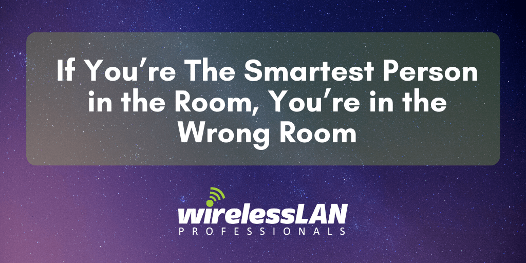 If You're The Smartest Person in the Room, You're in the Wrong Room